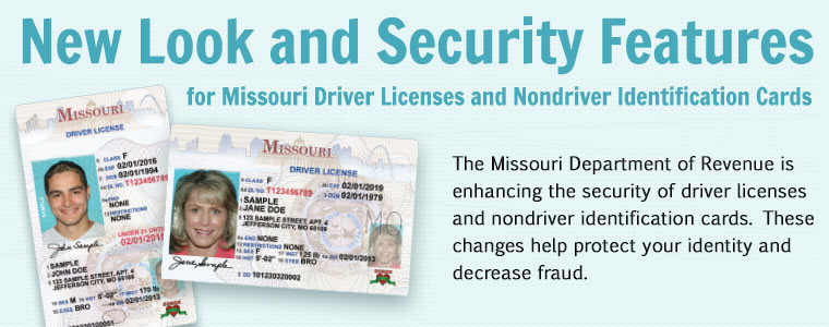 New Look and Security Features for Missouri Driver Licenses and Nondriver Identification Cards. The Missouri Department of Revenue is enhancing the security of driver licenses and nondriver identification cards. These changes help protect your identity and decrease fraud.